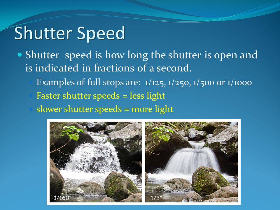 Shutter Speed Shutter speed is how long the shutter is open and is indicated in fractions of a second.