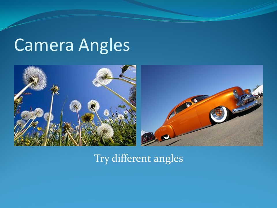 Camera Angles Try different angles