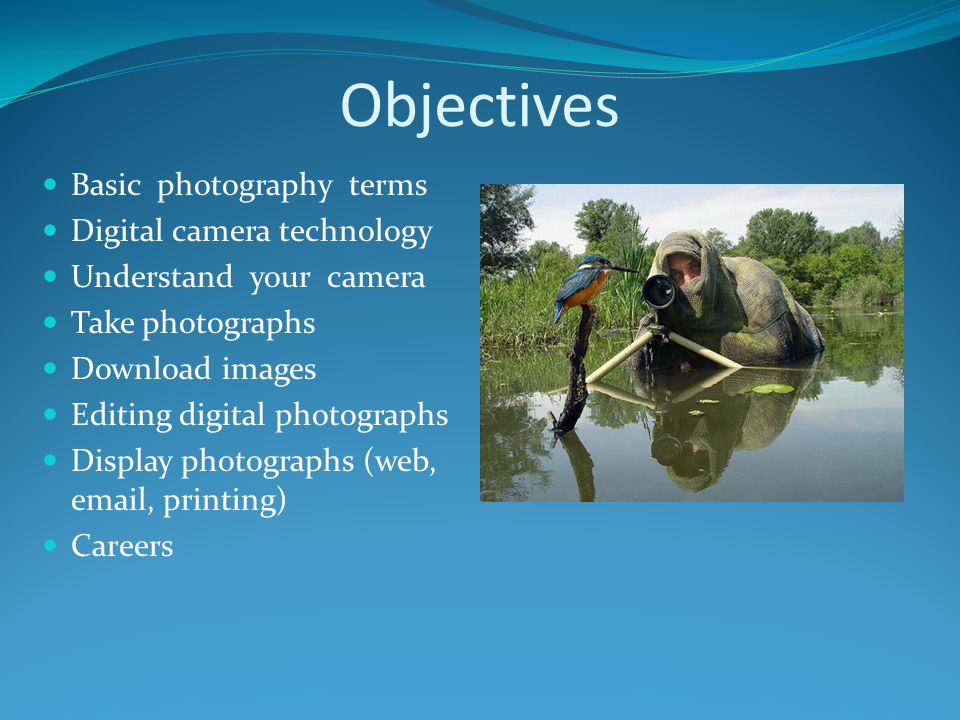 Objectives Basic photography terms Digital camera technology