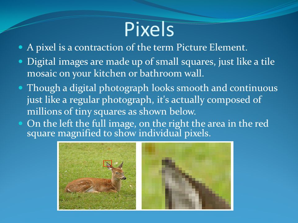 Pixels A pixel is a contraction of the term Picture Element.
