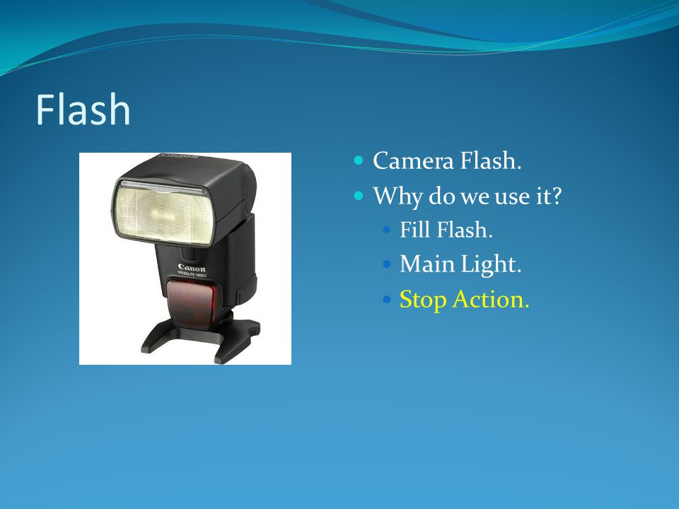 Flash Camera Flash. Why do we use it Main Light. Stop Action.