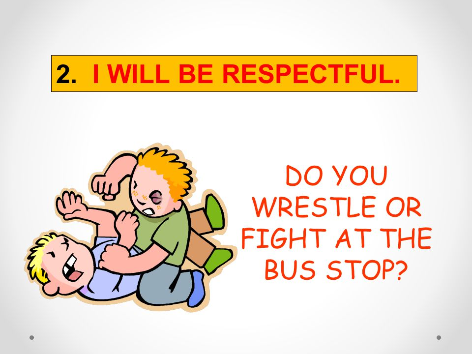 DO YOU WRESTLE OR FIGHT AT THE BUS STOP