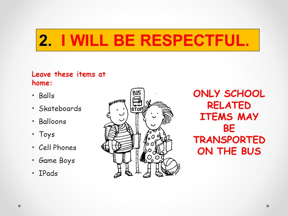ONLY SCHOOL RELATED ITEMS MAY BE TRANSPORTED ON THE BUS