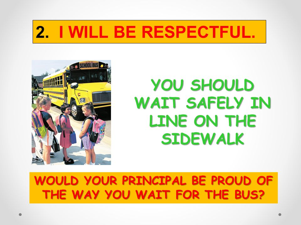 2. I WILL BE RESPECTFUL. YOU SHOULD WAIT SAFELY IN LINE ON THE SIDEWALK.