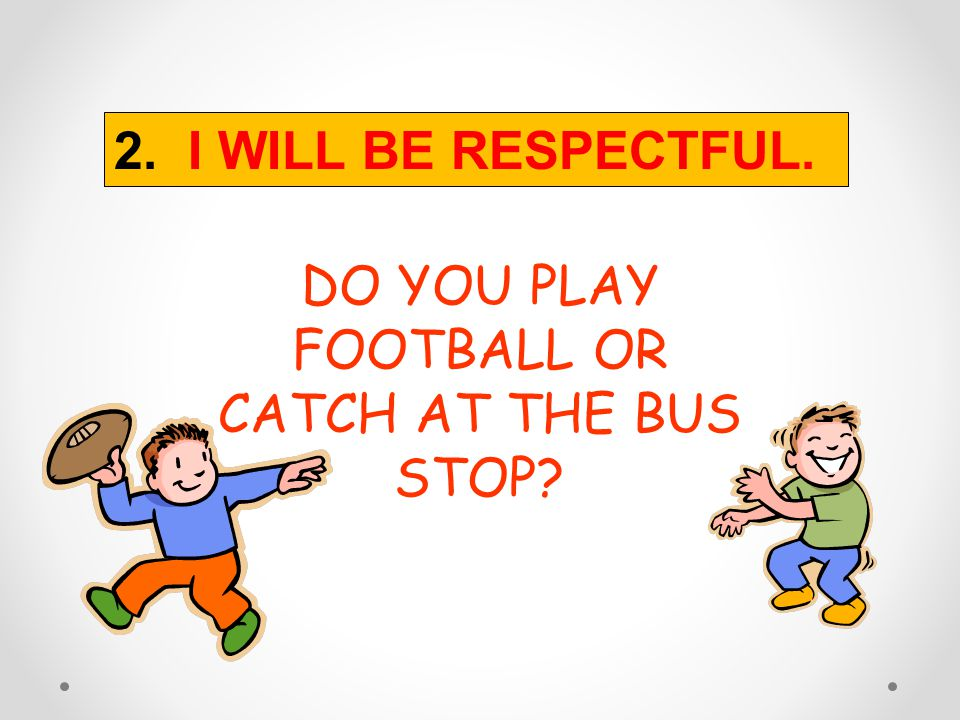 DO YOU PLAY FOOTBALL OR CATCH AT THE BUS STOP