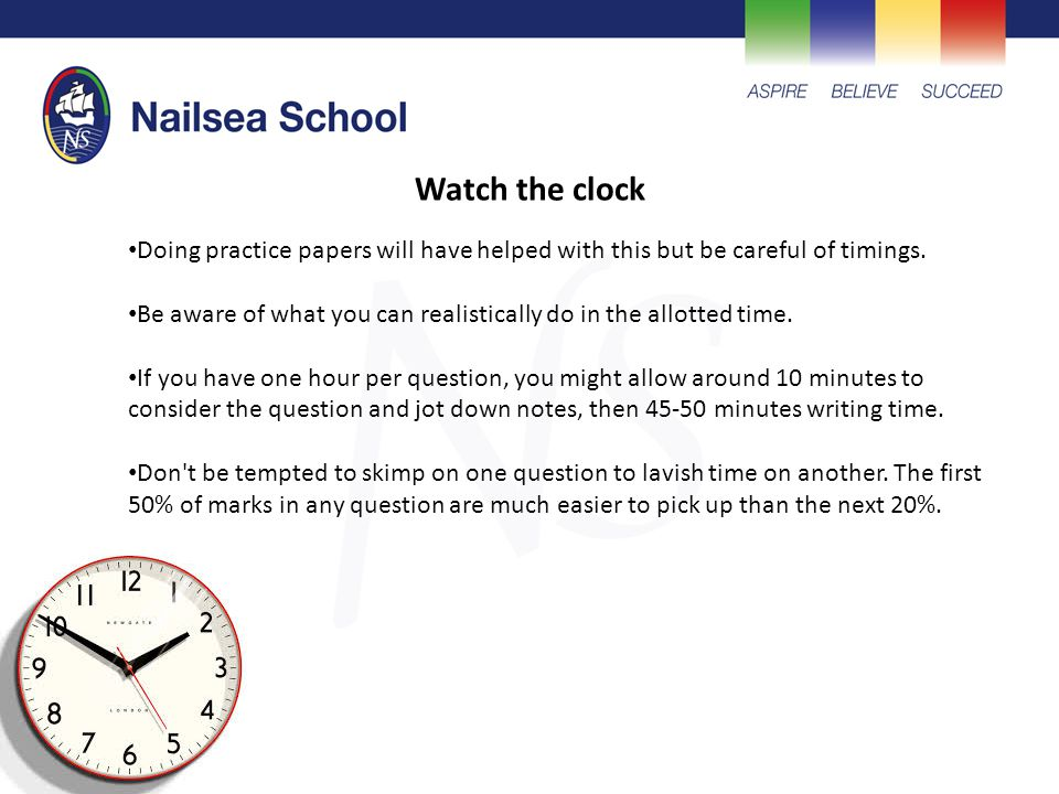 Watch the clock Doing practice papers will have helped with this but be careful of timings.