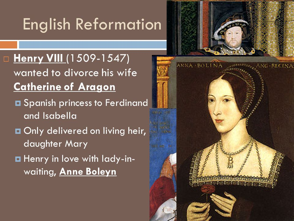 English Reformation Henry VIII (1509-1547) wanted to divorce his wife Catherine of Aragon. Spanish princess to Ferdinand and Isabella.