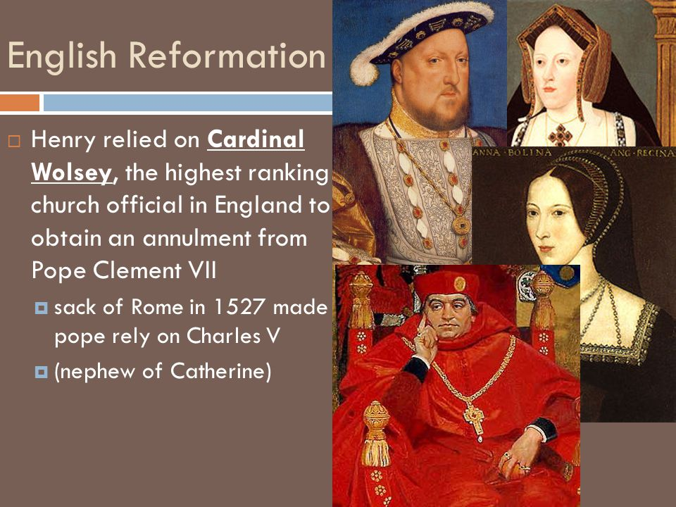 English Reformation Henry relied on Cardinal Wolsey, the highest ranking church official in England to obtain an annulment from Pope Clement VII.