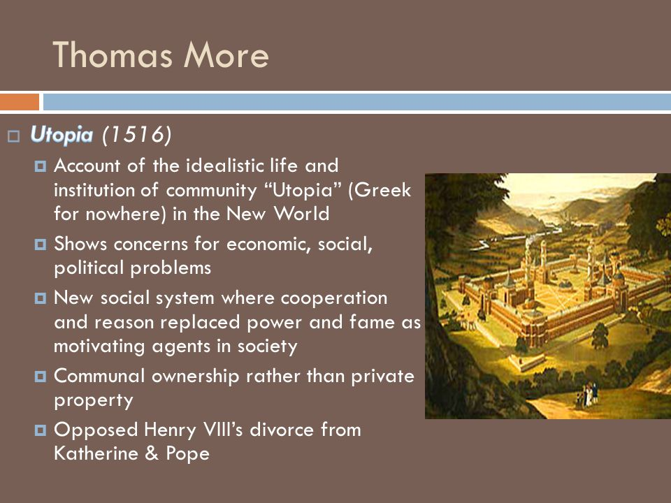 Thomas More Utopia (1516) Account of the idealistic life and institution of community Utopia (Greek for nowhere) in the New World.