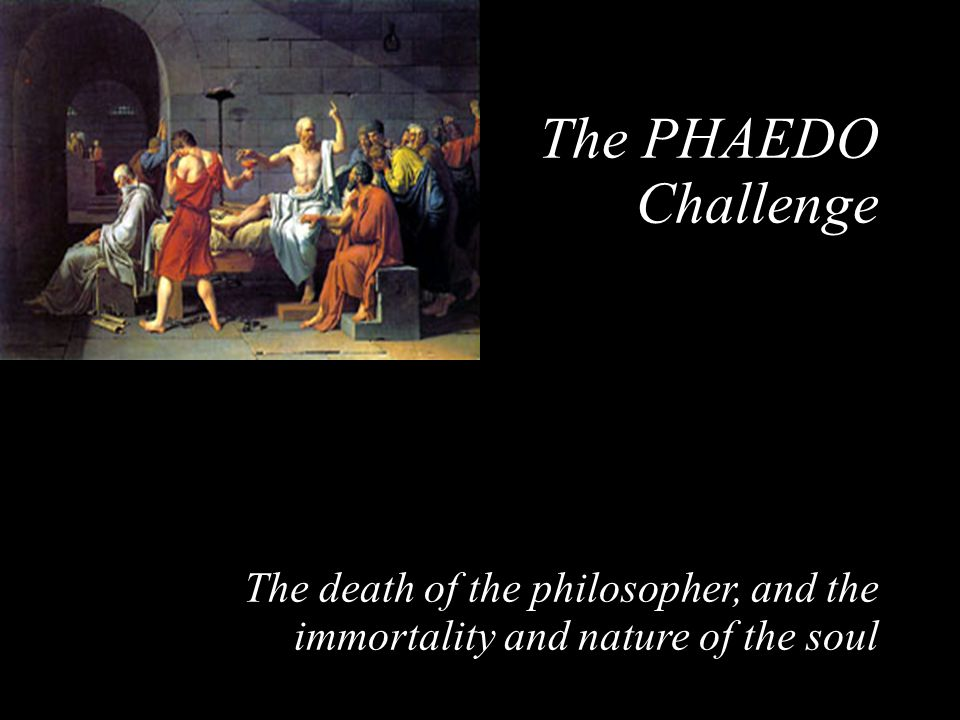 The PHAEDO Challenge The death of the philosopher, and the immortality and nature of the soul