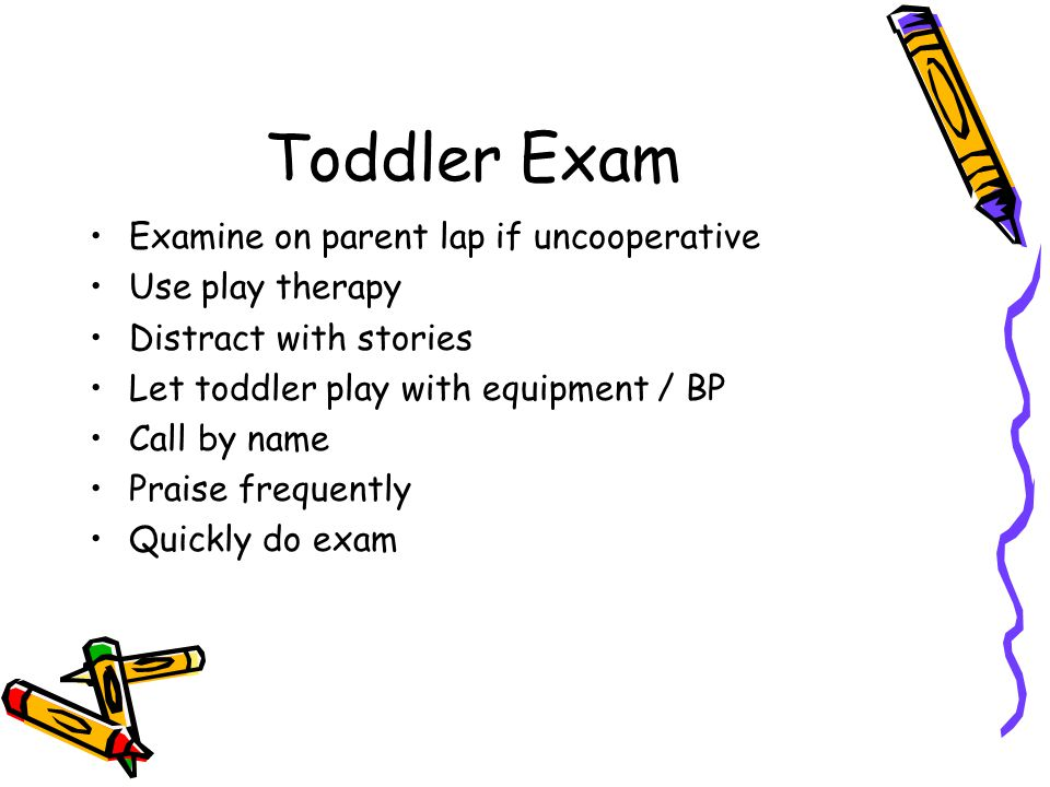 Toddler Exam Examine on parent lap if uncooperative Use play therapy