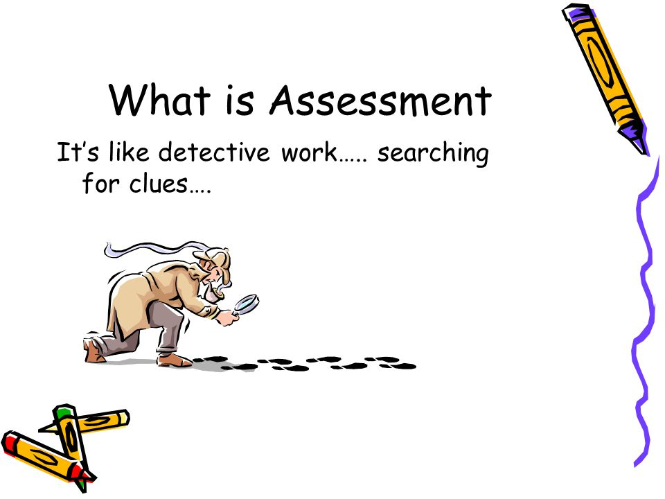 What is Assessment It's like detective work….. searching for clues….