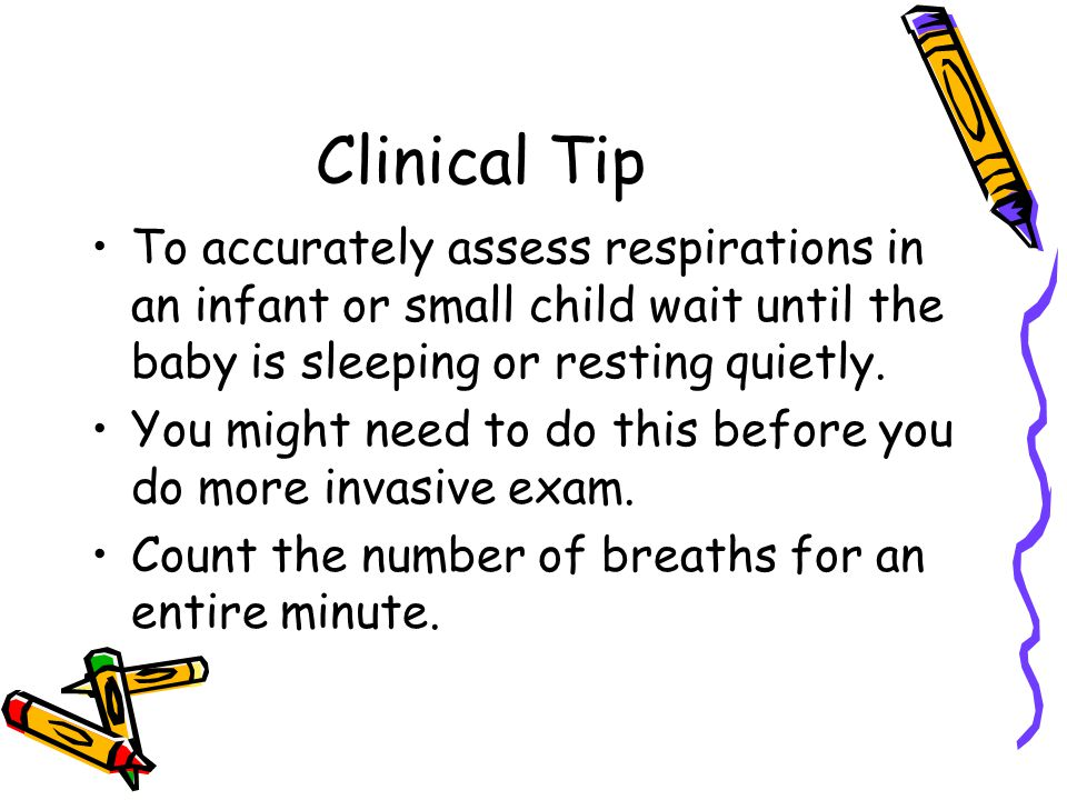 Clinical Tip To accurately assess respirations in an infant or small child wait until the baby is sleeping or resting quietly.