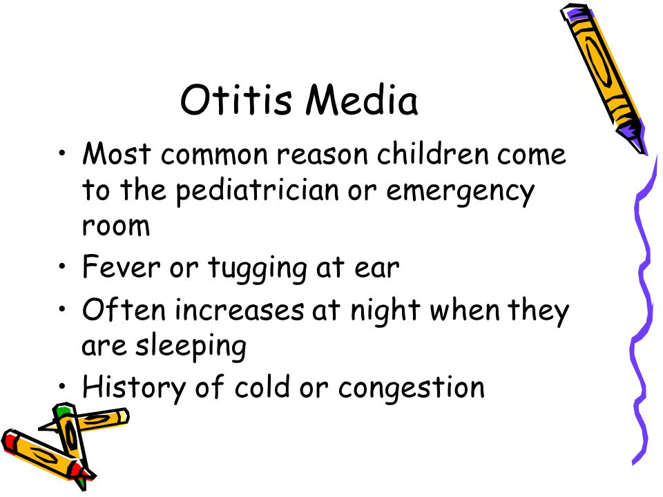 Otitis Media Most common reason children come to the pediatrician or emergency room. Fever or tugging at ear.