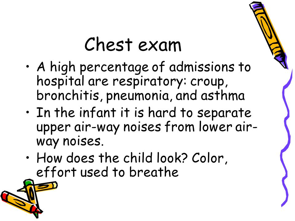 Chest exam A high percentage of admissions to hospital are respiratory: croup, bronchitis, pneumonia, and asthma.