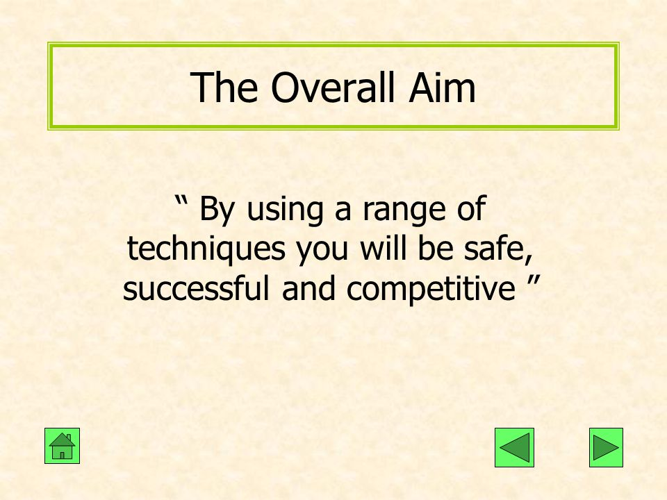 The Overall Aim By using a range of techniques you will be safe, successful and competitive