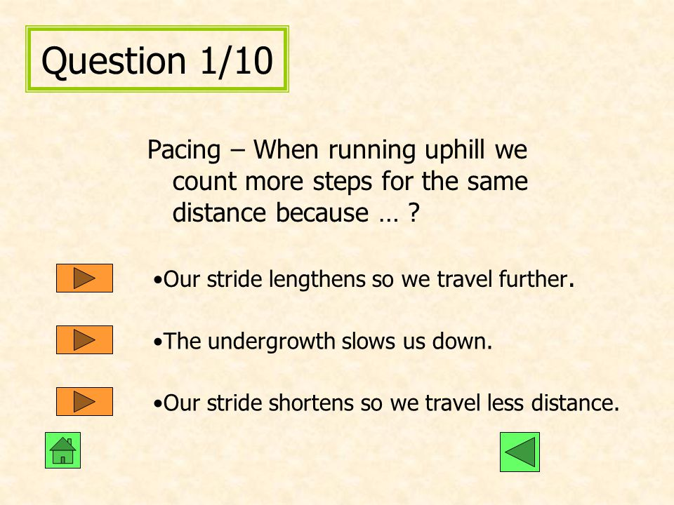Question 1/10 Pacing – When running uphill we count more steps for the same distance because … Our stride lengthens so we travel further.