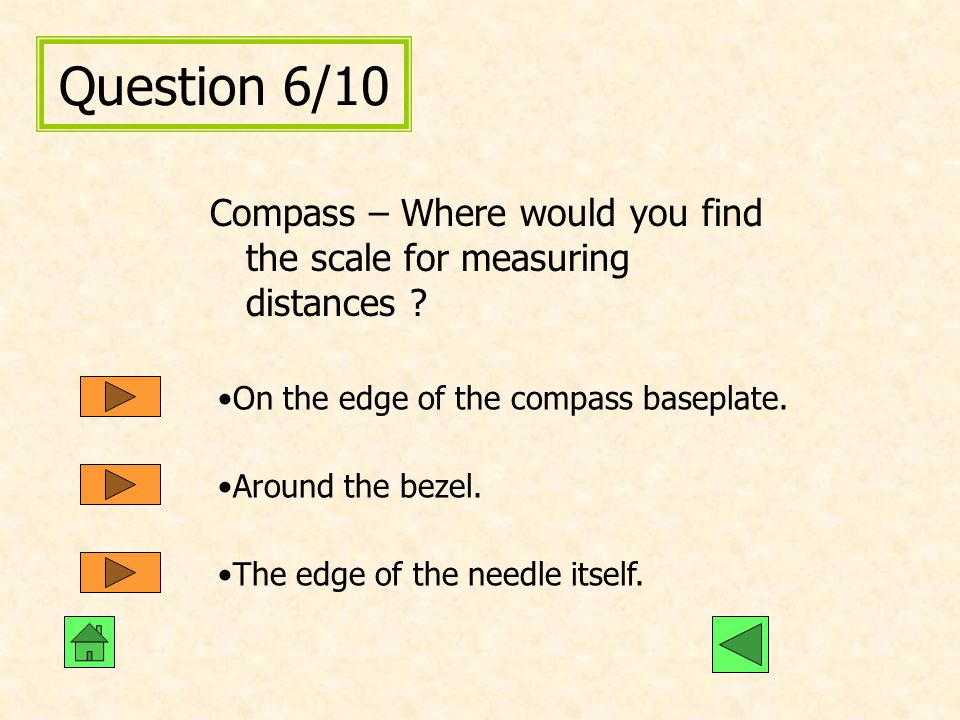 Question 6/10 Compass – Where would you find the scale for measuring distances On the edge of the compass baseplate.