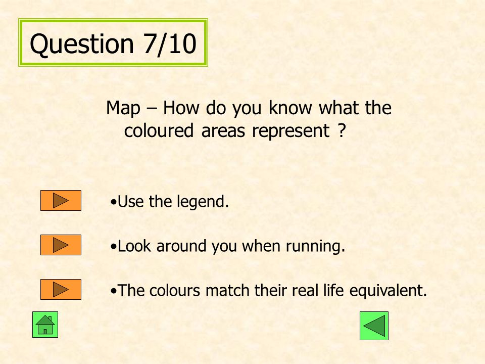 Question 7/10 Map – How do you know what the coloured areas represent Use the legend. Look around you when running.