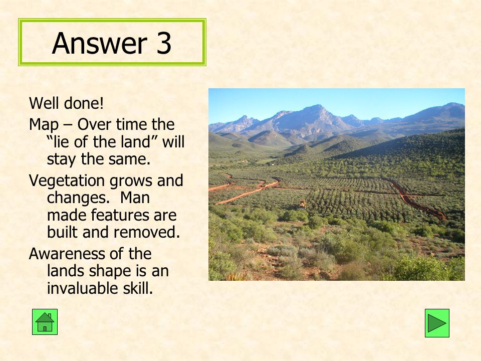 Answer 3 Well done! Map – Over time the lie of the land will stay the same.