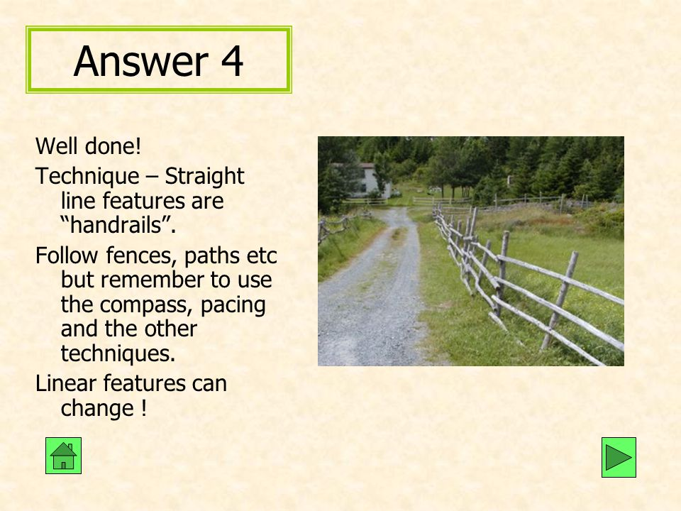 Answer 4 Well done! Technique – Straight line features are handrails .