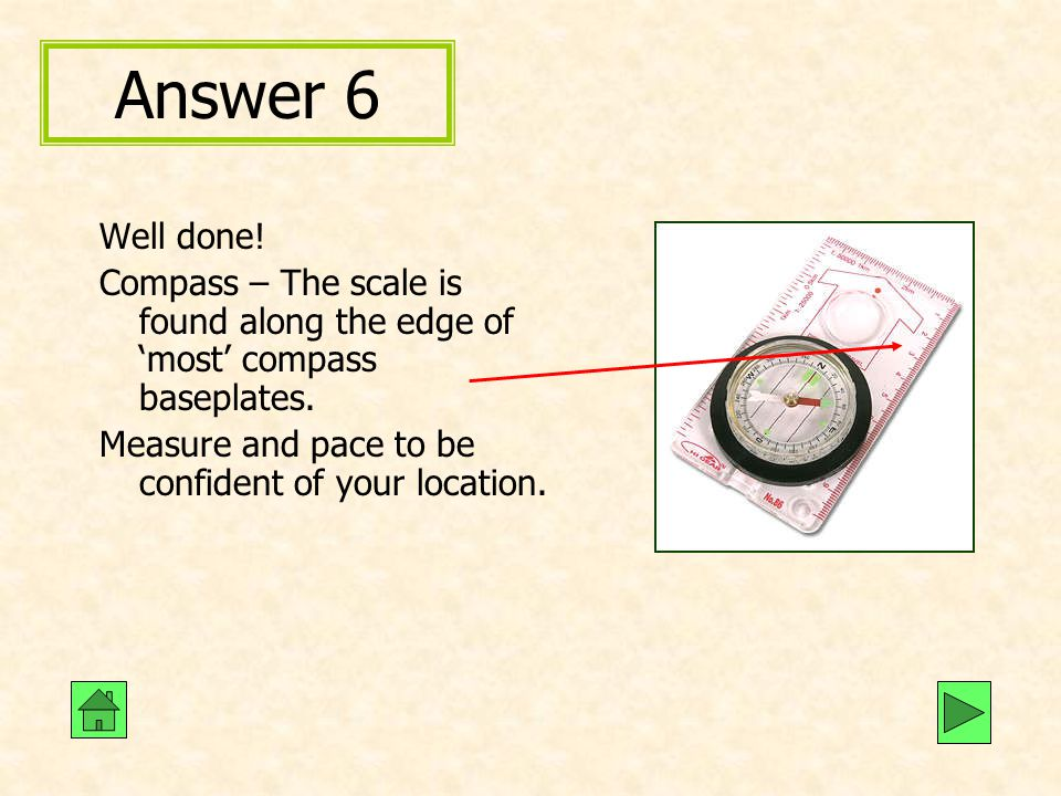 Answer 6 Well done. Compass – The scale is found along the edge of 'most' compass baseplates.