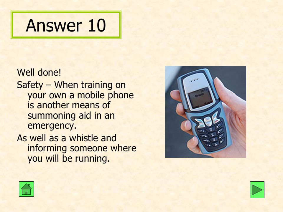 Answer 10 Well done! Safety – When training on your own a mobile phone is another means of summoning aid in an emergency.