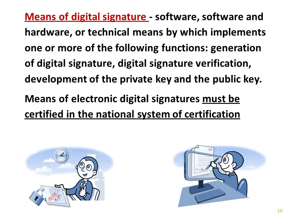 Means of digital signature - software, software and hardware, or technical means by which implements one or more of the following functions: generation of digital signature, digital signature verification, development of the private key and the public key.