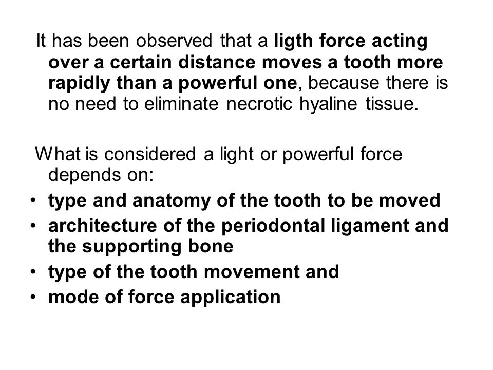 It has been observed that a ligth force acting over a certain distance moves a tooth more rapidly than a powerful one, because there is no need to eliminate necrotic hyaline tissue.