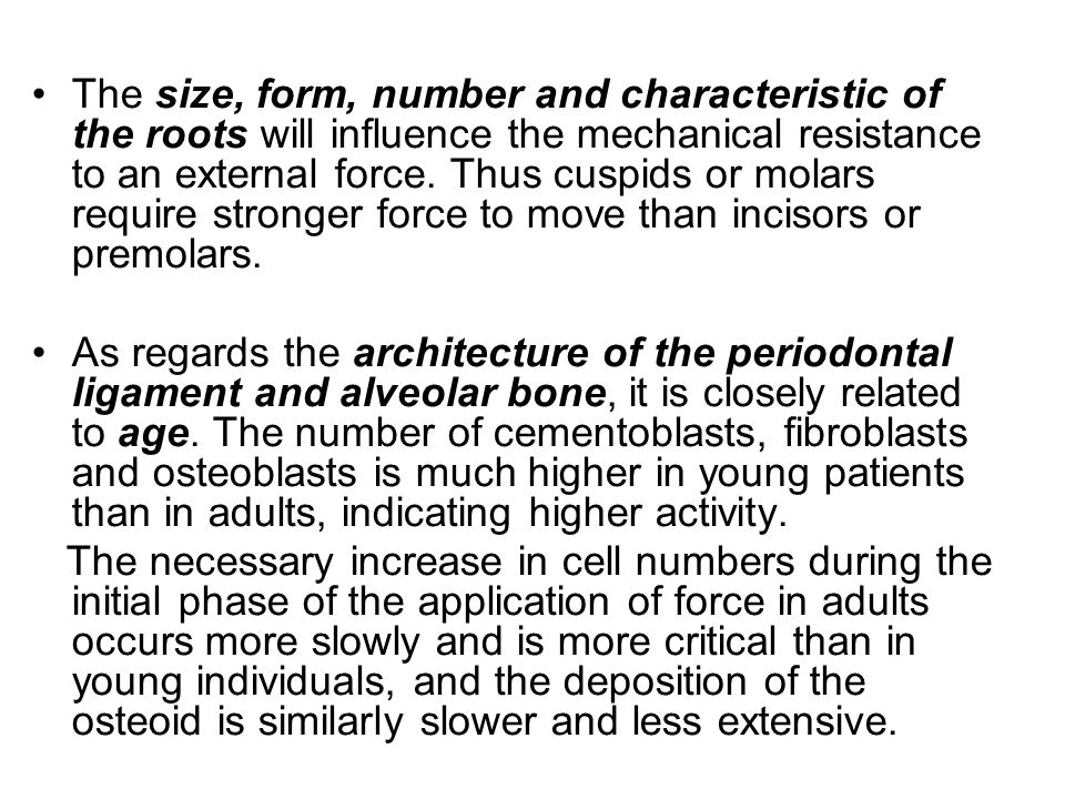 The size, form, number and characteristic of the roots will influence the mechanical resistance to an external force. Thus cuspids or molars require stronger force to move than incisors or premolars.