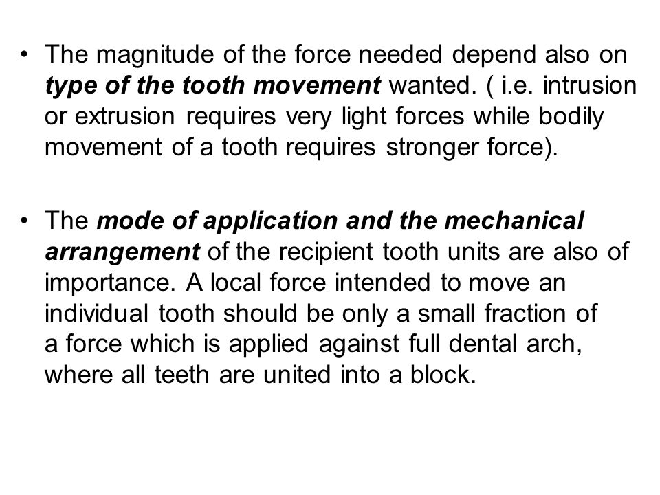 The magnitude of the force needed depend also on type of the tooth movement wanted. ( i.e. intrusion or extrusion requires very light forces while bodily movement of a tooth requires stronger force).