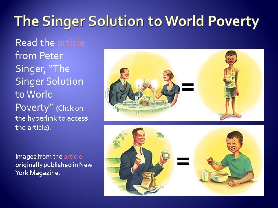 "the singer solution to world poverty by peter singer rhetorical analysis essay ""singer's solution to world poverty"" in his essay ""the singer solution to world poverty"", utilitarian philosopher peter singer claims that the."