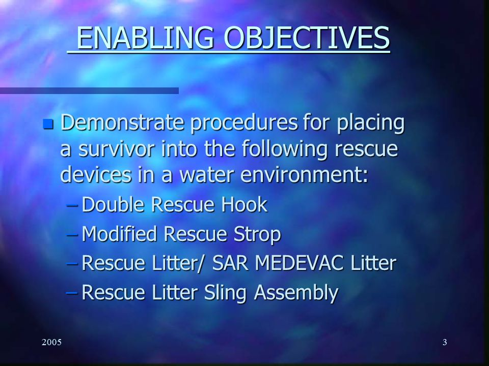 ENABLING OBJECTIVES Demonstrate procedures for placing a survivor into the following rescue devices in a water environment: