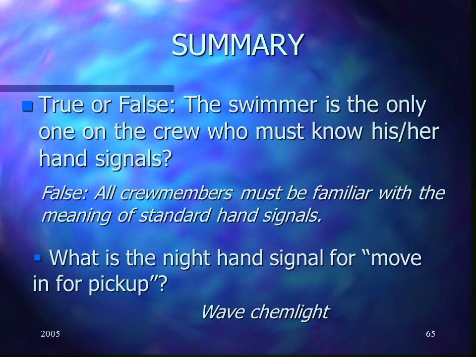 SUMMARY True or False: The swimmer is the only one on the crew who must know his/her hand signals