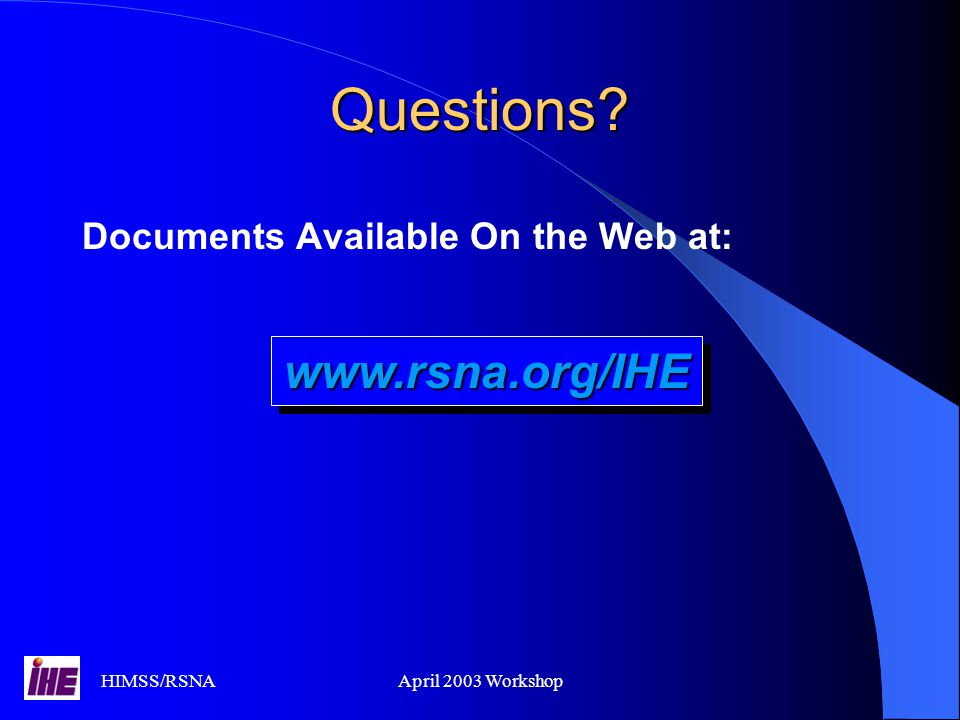 Questions www.rsna.org/IHE Documents Available On the Web at: