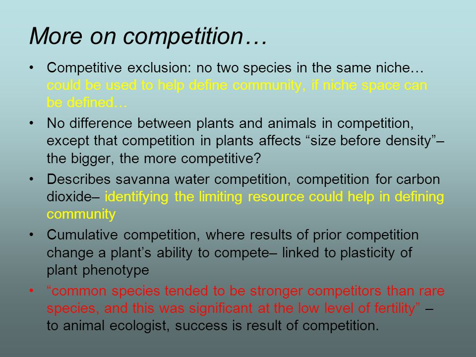 More on competition… Competitive exclusion: no two species in the same niche… could be used to help define community, if niche space can be defined…