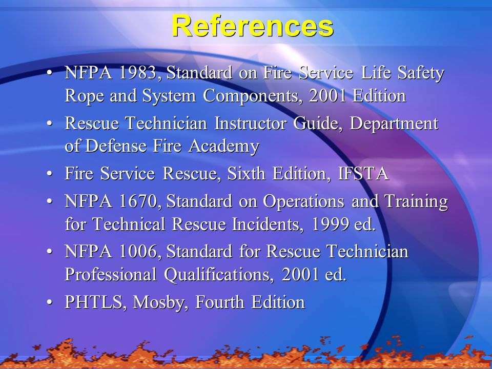References NFPA 1983, Standard on Fire Service Life Safety Rope and System Components, 2001 Edition.