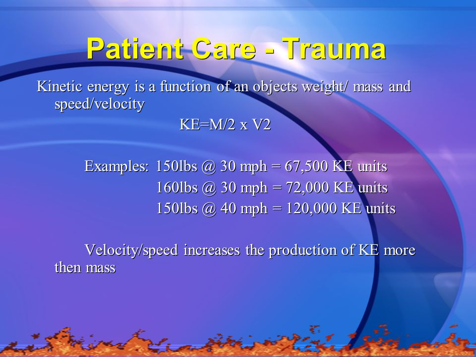 Patient Care - Trauma Kinetic energy is a function of an objects weight/ mass and speed/velocity. KE=M/2 x V2.