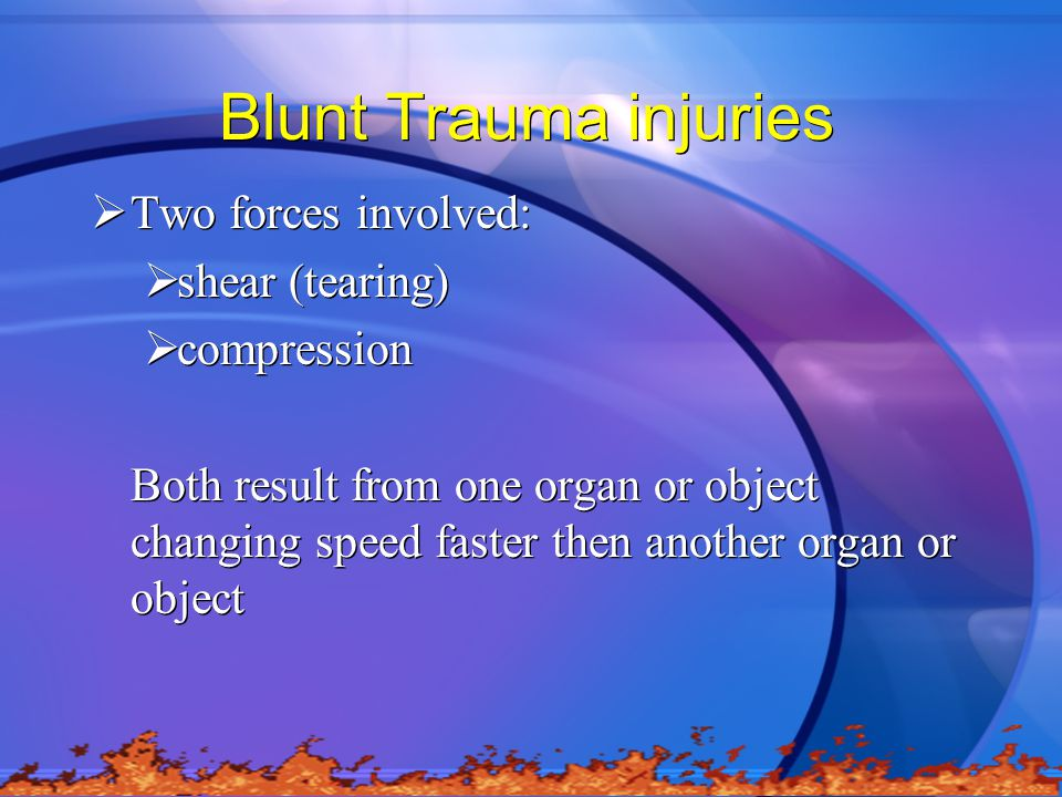 Blunt Trauma injuries Two forces involved: shear (tearing) compression