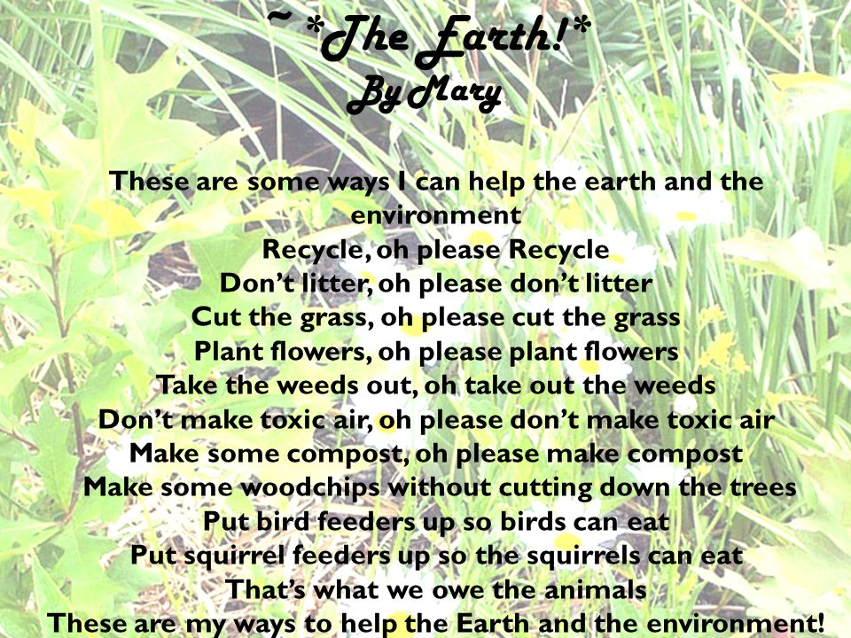 : ~*The Earth!* By Mary. These are some ways I can help the earth and the environment. Recycle, oh please Recycle.