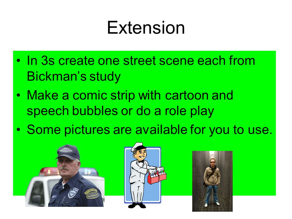 Extension In 3s create one street scene each from Bickman's study