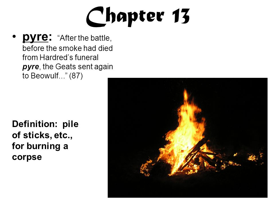 Chapter 13 pyre: After the battle, before the smoke had died from Hardred's funeral pyre, the Geats sent again to Beowulf... (87)
