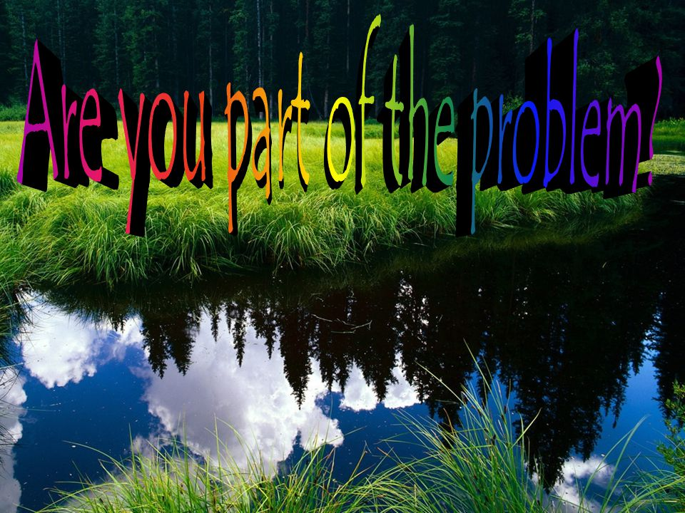 Are you part of the problem