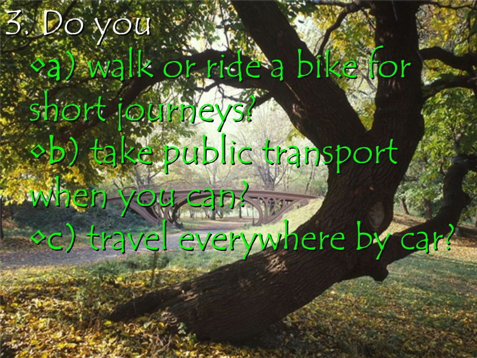 3. Do you a) walk or ride a bike for short journeys.