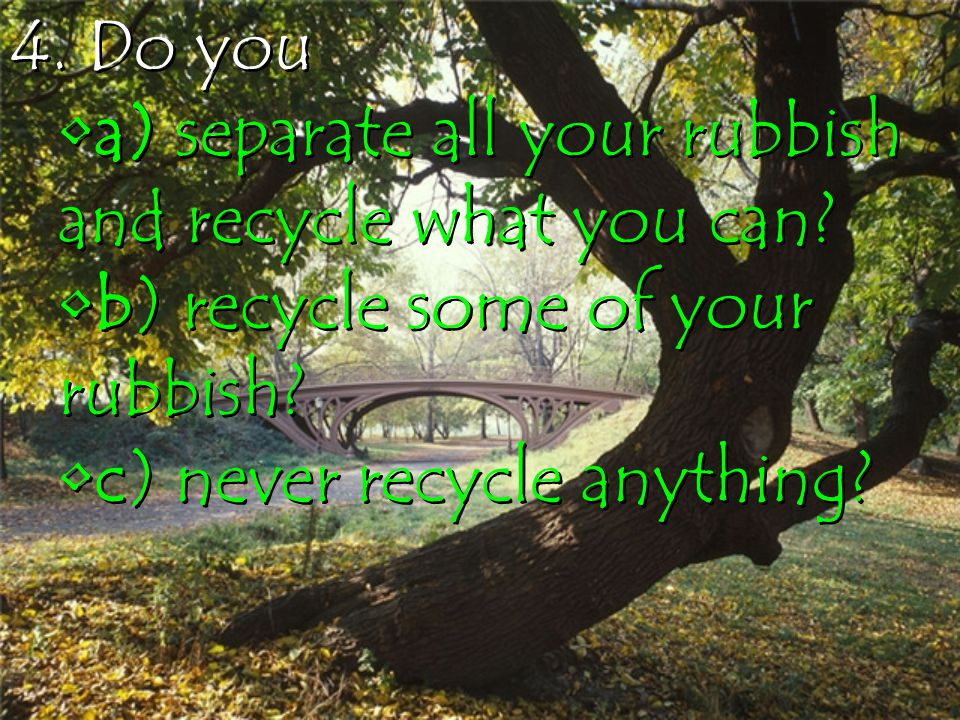 4. Do you a) separate all your rubbish and recycle what you can.