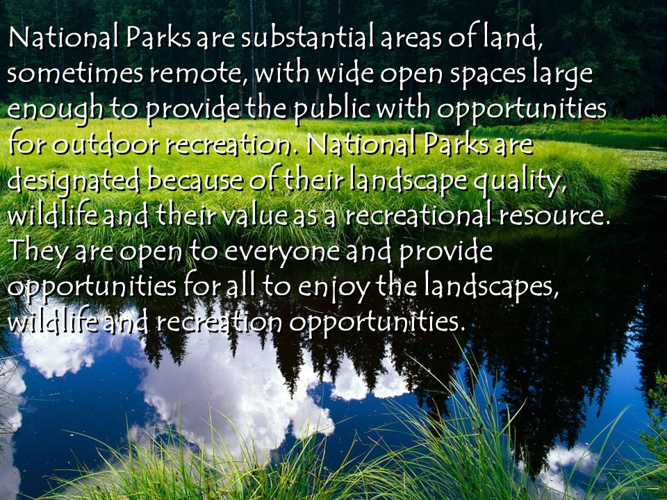 National Parks are substantial areas of land, sometimes remote, with wide open spaces large enough to provide the public with opportunities for outdoor recreation.