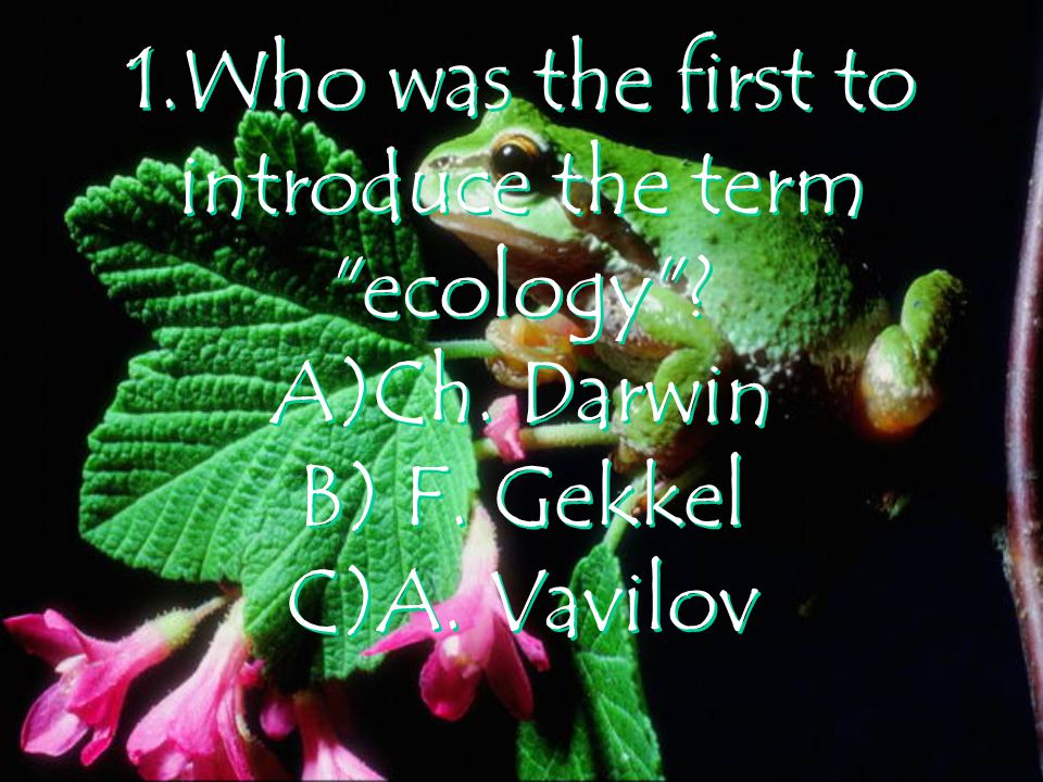 1.Who was the first to introduce the term ecology A)Ch. Darwin B) F. Gekkel C)A. Vavilov