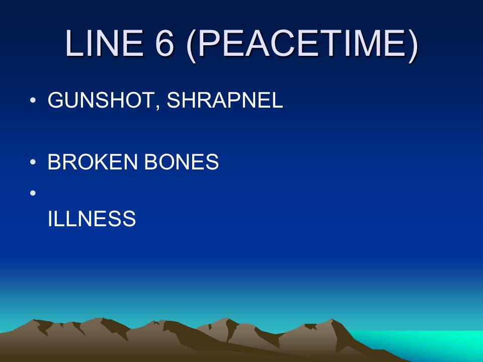 LINE 6 (PEACETIME) GUNSHOT, SHRAPNEL BROKEN BONES ILLNESS