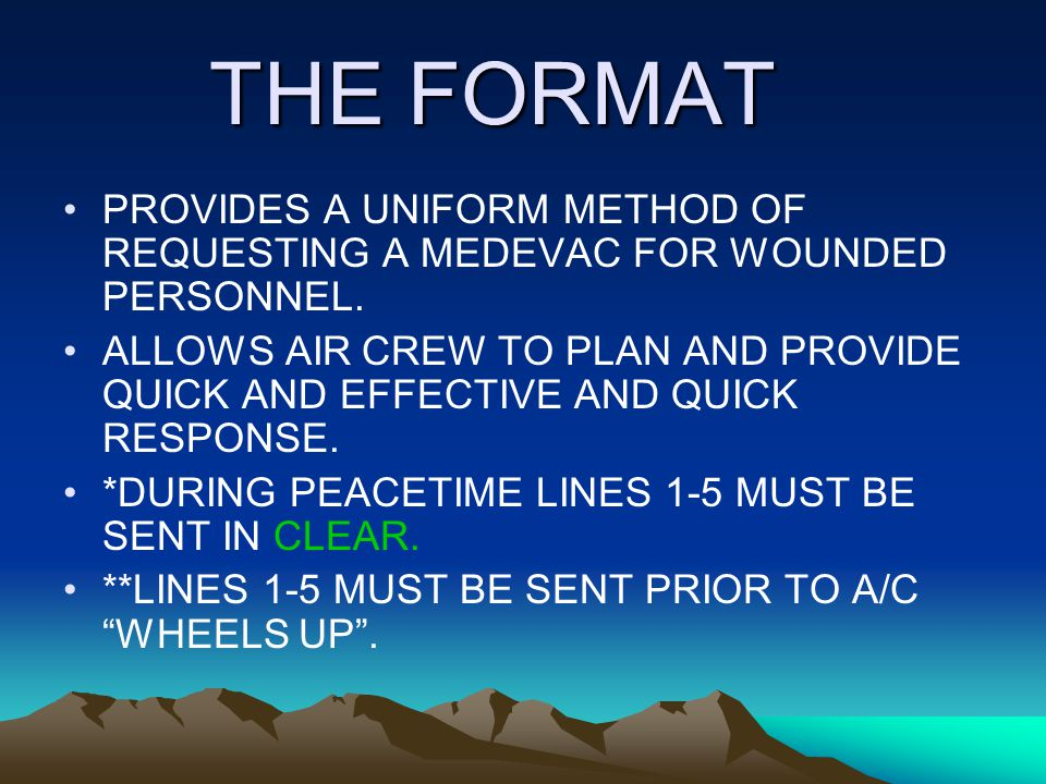 THE FORMAT PROVIDES A UNIFORM METHOD OF REQUESTING A MEDEVAC FOR WOUNDED PERSONNEL.