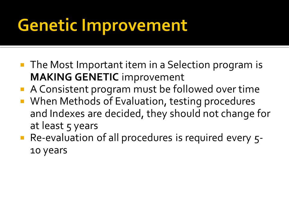 Genetic Improvement The Most Important item in a Selection program is MAKING GENETIC improvement. A Consistent program must be followed over time.